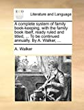 A Complete System of Family Book-Keeping, with the Family Book Itself, Ready Ruled and Titled, to Be Continued Annually by a Walker, A. Walker, 1170509347
