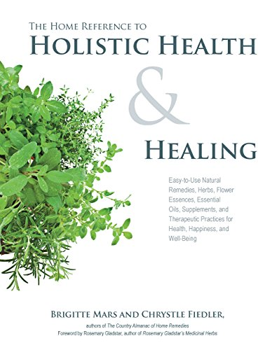(The Home Reference to Holistic Health and Healing: Easy-to-Use Natural Remedies, Herbs, Flower Essences, Essential Oils, Supplements, and Therapeutic Practices for Health, Happiness, and Well-Being)