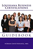 Louisiana Business Certifications Guidebook, Norman Roussell, 1492746525