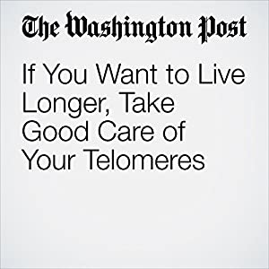If You Want to Live Longer, Take Good Care of Your Telomeres
