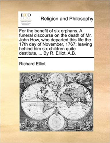 For the benefit of six orphans. A funeral discourse on the death of Mr. John How, who departed this life the 17th day of November, 1767: leaving ... quite destitute, ... By R. Elliot, A.B.