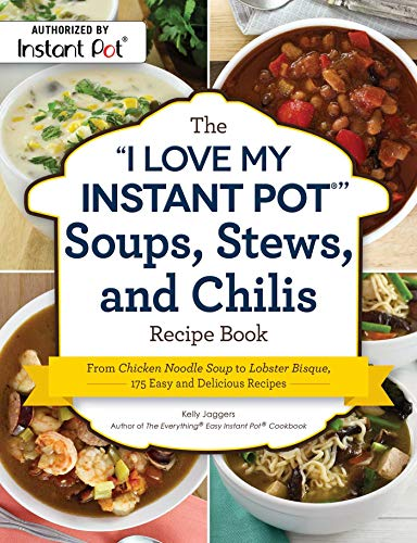 """The """"I Love My Instant Pot®"""" Soups, Stews, and Chilis Recipe Book: From Chicken Noodle Soup to Lobster Bisque, 175 Easy and Delicious Recipes (""""I Love My"""" Series) by Kelly Jaggers"""