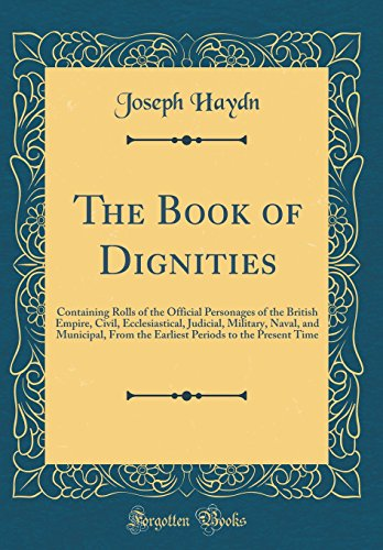 The Book of Dignities: Containing Rolls of the Official Personages of the British Empire, Civil, Ecclesiastical, Judicial, Military, Naval, and ... Periods to the Present Time (Classic Reprint)