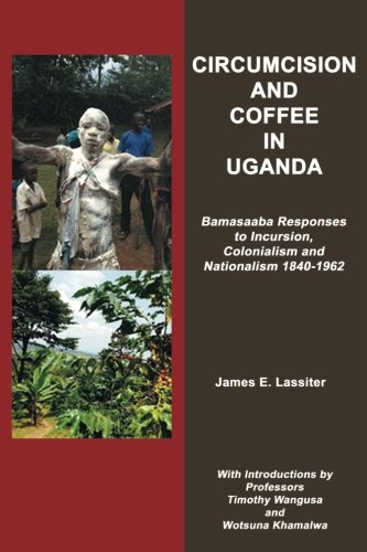 Circumcision and Coffee in Uganda: Bamasaaba Responses to Incursion, Colonialism and Nationalism 1840-1962