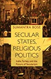 "Sumantra Bose, ""Secular States, Religious Politics: India, Turkey and the Future of Secularism"" (Cambridge UP, 2018)"