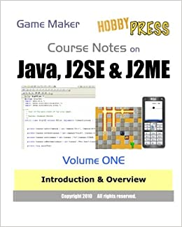 Game Maker Course Notes on Java, J2SE & J2ME Volume ONE