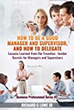 img - for How to be a Good Manager and Supervisor, and How to Delegate: Lessons Learned from the Trenches: Insider Secrets for Managers and Supervisors (Business Professional) (Volume 2) book / textbook / text book