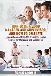 How to be a Good Manager and Supervisor, and How to Delegate: Lessons Learned from the Trenches: Insider Secrets for Managers and Supervisors (Business Professional) (Volume 2)