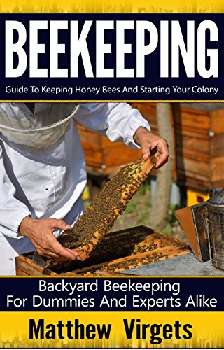 Beekeeping: Guide to Keeping Honey Bees and Starting Your Colony: Backyard Beekeeping for Dummies and Experts Alike (Beekeeping For Beginners, Beekeeping Business, Apiculture, Beekeeping Guide)