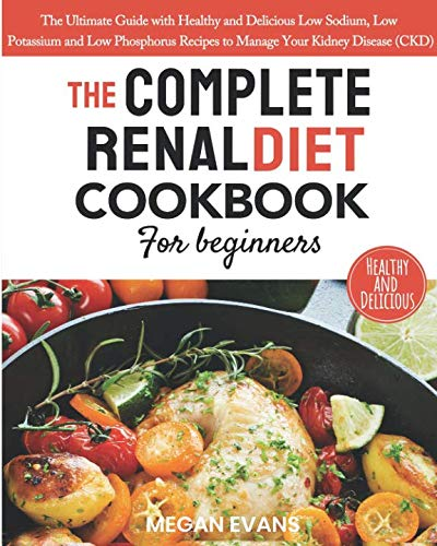 The Complete Renal Diet Cookbook for Beginners: The Ultimate Guide with Healthy and Delicious Low Sodium, Low Potassium and Low Phosphorus Recipes to Manage Your Kidney Disease (CKD) by Megan Evans