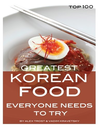Greatest Korean Food Everyone Needs to Try: Top 100 by Alex Trost, Vadim Kravetsky
