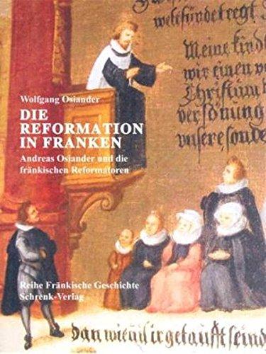 Die Reformation in Franken: Andreas Osiander und die Reformation in Franken (Reihe Fränkische Geschichte)