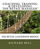 Coaching, Training and Developing the Retail Manager, Richard Bell, 1480179205