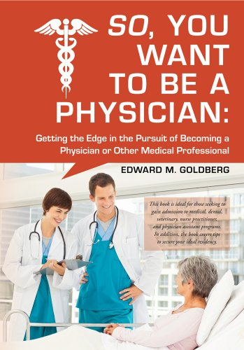 Download So, You Want to Be a Physician: Getting an Edge in your Pursuit of the Challenging Dream of Becoming a Medical Professional Pdf