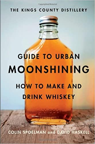 Book The Kings County Distillery Guide to Urban Moonshining: How to Make and Drink Whiskey