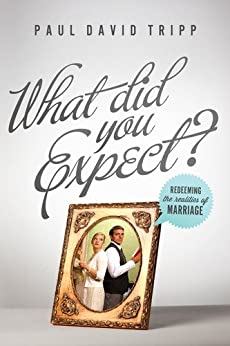 What Did You Expect?: Redeeming the Realities of Marriage by [Tripp, Paul David]