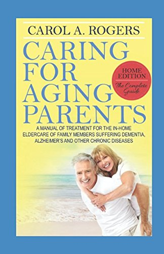 Caring for Aging Parents: A Manual of Treatment for the In-Home Eldercare of Family Members Suffering Dementia, Alzheimer's and other Chronic Diseases (Caring For Aging Parents)