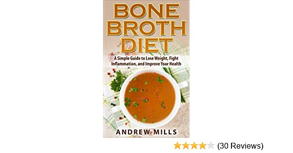 Bone Broth: Bone Broth Diet - Lose Weight, Fight Inflammation, and Improve Your Health with Delicious Bone Broth Recipes (Bone Broth Diet! Book 1)