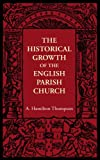 The Historical Growth of the English Parish Church, Hamilton Thompson, A., 1107605784