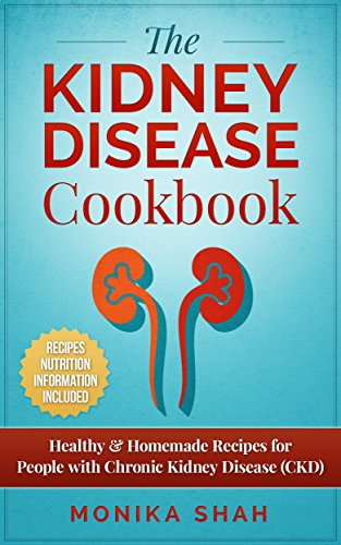 Kidney Disease Cookbook: 85 Healthy & Homemade Recipes for People with Chronic Kidney Disease (CKD) by Monika Shah
