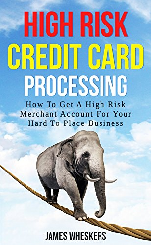 High Risk Credit Card Processing: How To Get A High Risk Merchant Account For Your Hard To Place Business