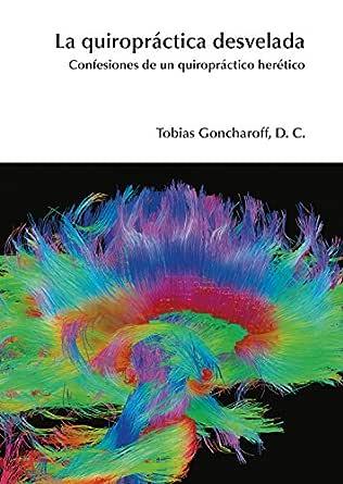 La quiropráctica desvelada: Confesiones de un quiropráctico herético eBook: Goncharoff, Tobias: Amazon.es: Tienda Kindle
