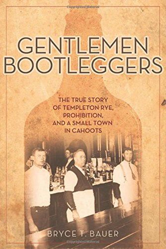 Gentlemen Bootleggers: The True Story of Templeton Rye, Prohibition, and a Small Town in Cahoots by Bryce T. Bauer