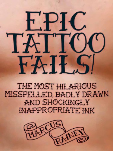EBOOK Epic Tattoo Fails! The Most Hilarious Misspelled, Badly Drawn & Shockingly Inappropriate Ink R.A.R