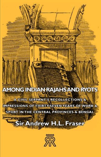Among Indian Rajahs and Ryots - A Civil Servant's Recollections & Impressions of Thirty-Seven Years of Work & Sport in the Central Provinces & Bengal