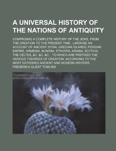 A   Universal History of the Nations of Antiquity; Comprising a Complete History of the Jews, from the Creation to the Present Time: Likewise an Accou