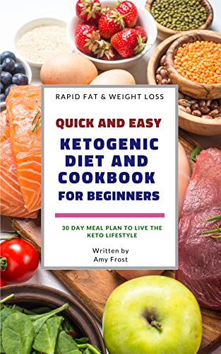 Quick and Easy Ketogenic Diet and Cookbook for Beginners: 30 Day Meal Plan for Rapid Fat & Weight Loss by [Frost, Amy]