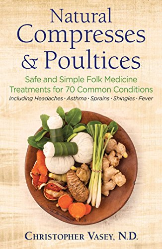 Natural Compresses and Poultices: Safe and Simple Folk Medicine Treatments for 70 Common Conditions