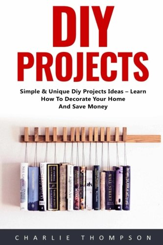 Diy Projects: Simple & Unique Diy Projects Ideas – Learn How To Decorate Your Home And Save Money! (DIY Projects, DIY Household Hacks, Wood Pallet)