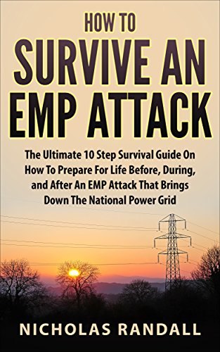 How To Survive An EMP Attack: The Ultimate 10 Step Survival Guide On How To Prepare For Life Before, During, and After an EMP Attack That Brings Down The National Power Grid by [Randall, Nicholas]