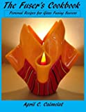 The Fuser's Cookbook: Personal Recipes for Glass Fusing Success