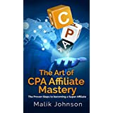 The Art of CPA Affiliate Mastery: The Proven Steps to becoming a Super Affiliate
