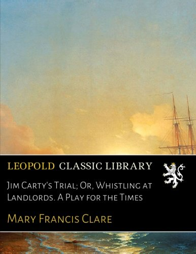 Jim Carty's Trial; Or, Whistling at Landlords. A Play for the Times PDF