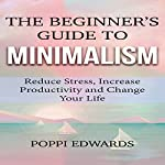 The Beginner's Guide to Minimalism: Reduce Stress, Increase Productivity and Change Your Life | Poppi Edwards