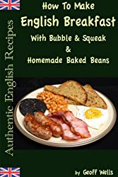 How To Make English Breakfast With Bubble & Squeak & Homemade Baked Beans (Authentic English Recipes Book 6) (English Edition)