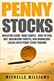 Penny Stocks: Investors Guide Made Simple – How to Find, Buy, Maximize Profits, and Minimize Losses with Penny Stock Trading (Penny Stocks, Penny ... Trading, Penny Stock Trading For Beginners)