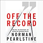 Off the Record: The Press, the Government, and the War Over Anonymous Sources | Norman Pearlstine