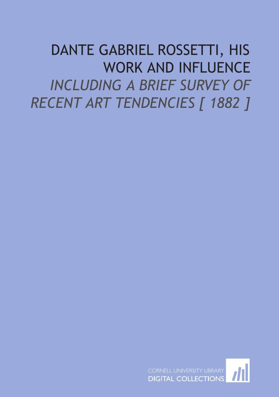 Download Dante Gabriel Rossetti, His Work and Influence: Including a Brief Survey of Recent Art Tendencies [ 1882 ] pdf