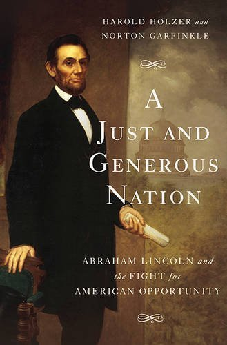 A Just and Generous Nation: Abraham Lincoln and the Fight for American Opportunity by Holzer, Harold, Garfinkle, Norton (November 3, 2015) Hardcover