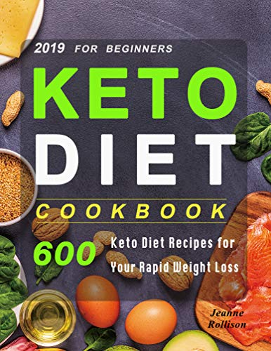 Keto Diet Cookbook For Beginners 2019: 600 Keto Diet Recipes for Your Rapid Weight Loss by Jeanne Rollison