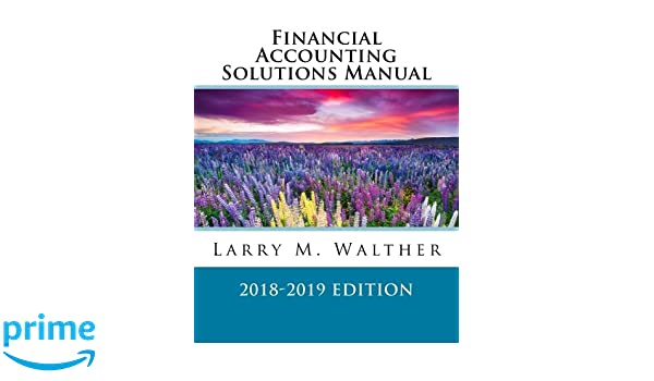 Financial accounting solutions manual 2018 2019 edition larry m financial accounting solutions manual 2018 2019 edition larry m walther 9781548394165 amazon books fandeluxe Gallery