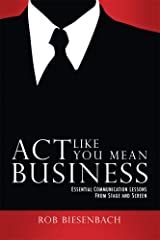 Act Like You Mean Business: Essential Communication Lessons from Stage and Screen Kindle Edition