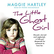 The Little Ghost Girl: Abused, starved and neglected. A little girl desperate for someone to love her. Audiobook by Maggie Hartley Narrated by Penny MacDonald