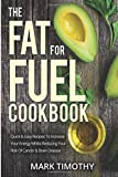 The Fat For Fuel Cookbook: Quick & Easy Recipes To Increase Your Energy Whilst Reducing Your Risk Of Cancer & Brain Disease