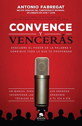 Convence y vencerás: Descubre el poder de la palabra y consigue todo lo que te