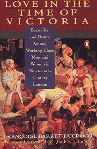 Love in the Time of Victoria: Sexuality and Desire Among Working-Class Men and Women in 19th Century London